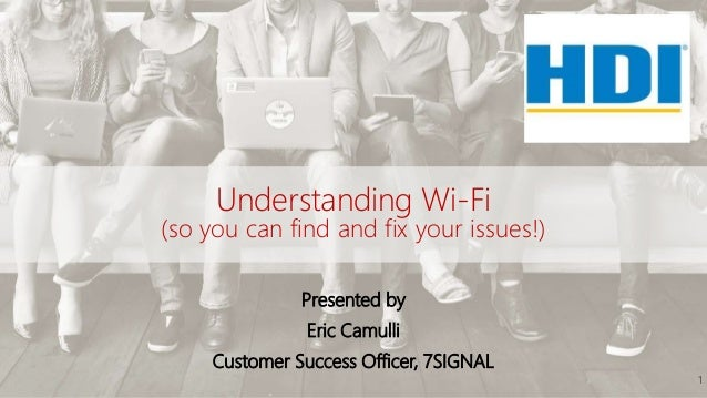 Understanding Wi-Fi (so you can find and fix your issues!) Presented by Eric Camulli Customer Success Officer, 7SIGNAL 1