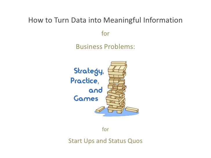 How to Turn Data into Meaningful Information                      for             Business Problems:                      ...