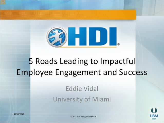 5 Roads Leading to Impactful Employee Engagement and Success Eddie Vidal University of Miami 12/18/2013 ©2013 HDI. All rig...