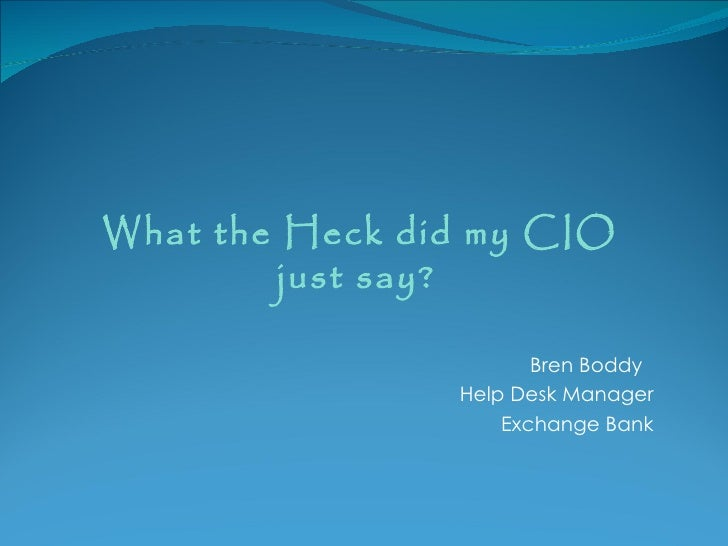 What the Heck did my CIO         just say?                       Bren Boddy                Help Desk Manager              ...