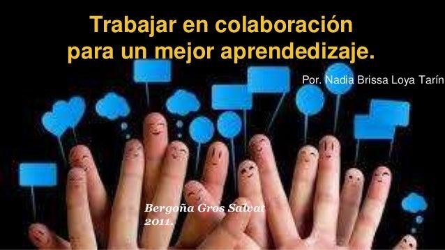 Trabajar en colaboración  para un mejor aprendedizaje.  Por. Nadia Brissa Loya Tarín  Bergoña Gros Salvat  2011.