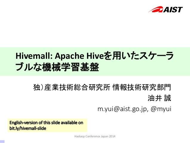 独)産業技術総合研究所 情報技術研究部門 油井 誠 m.yui@aist.go.jp, @myui Hivemall: Apache Hiveを用いたスケーラ ブルな機械学習基盤 Hadoop Conference Japan 2014 Eng...