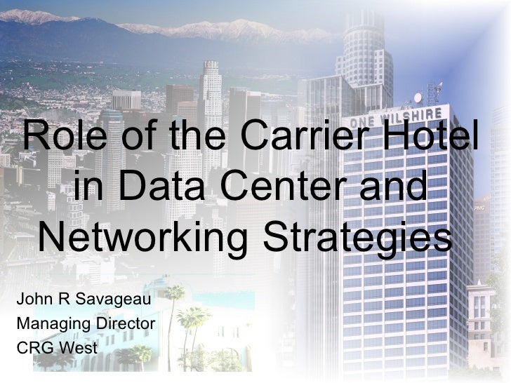 Role of the Carrier Hotel in Data Center and Networking Strategies  John R Savageau Managing Director CRG West
