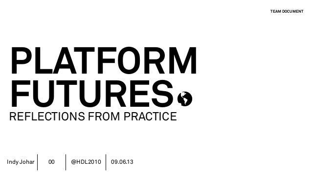 Indy Johar PLATFORM FUTURESREFLECTIONS FROM PRACTICE TEAM DOCUMENT 00 @HDL2010 09.06.13