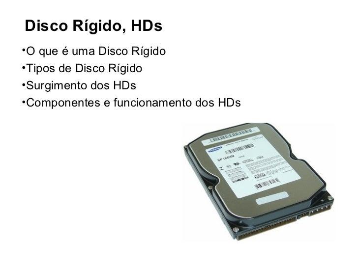 Disco Rígido, HDs•O que é uma Disco Rígido•Tipos de Disco Rígido•Surgimento dos HDs•Componentes e funcionamento dos HDs