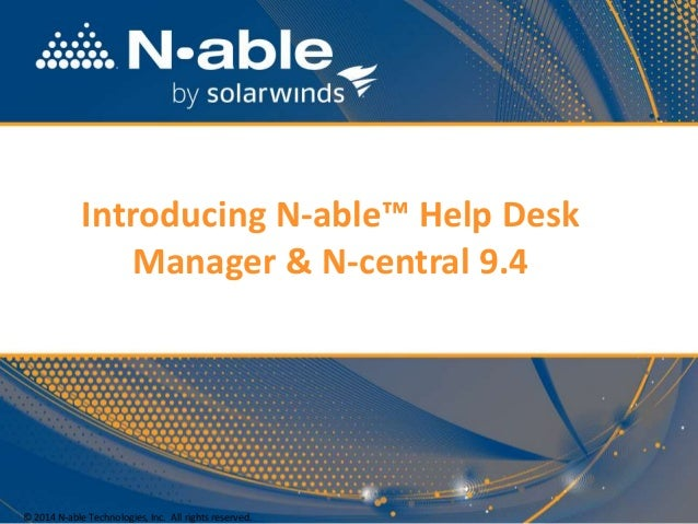 Introducing N-able™ Help Desk Manager & N-central 9.4 © 2014 N-able Technologies, Inc. All rights reserved.