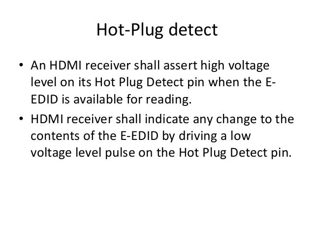 Hot-Plug detect • An HDMI receiver shall assert high voltage level on its Hot Plug Detect pin when the E- EDID is availabl...