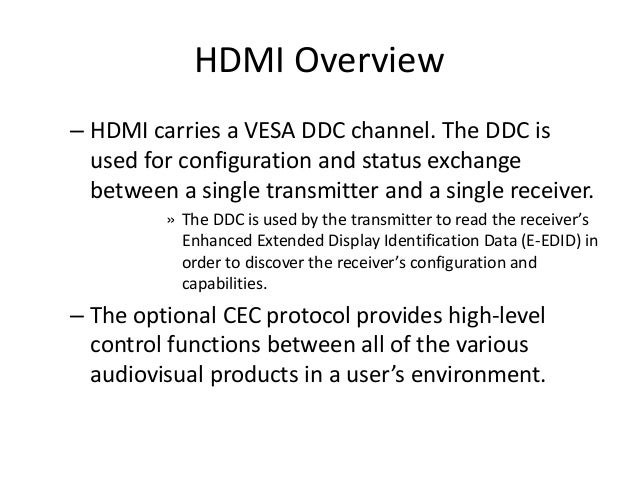HDMI Overview – HDMI carries a VESA DDC channel. The DDC is used for configuration and status exchange between a single tr...