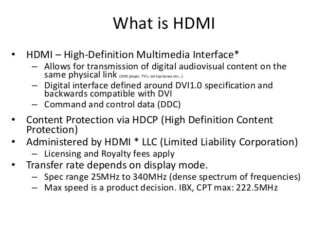 What is HDMI • HDMI – High-Definition Multimedia Interface* – Allows for transmission of digital audiovisual content on th...
