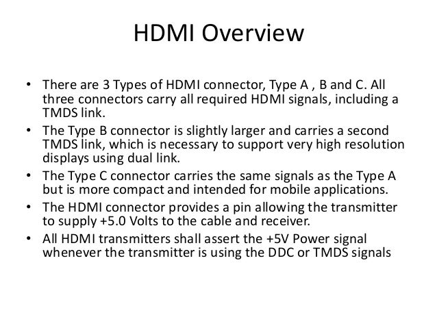 HDMI Overview • There are 3 Types of HDMI connector, Type A , B and C. All three connectors carry all required HDMI signal...