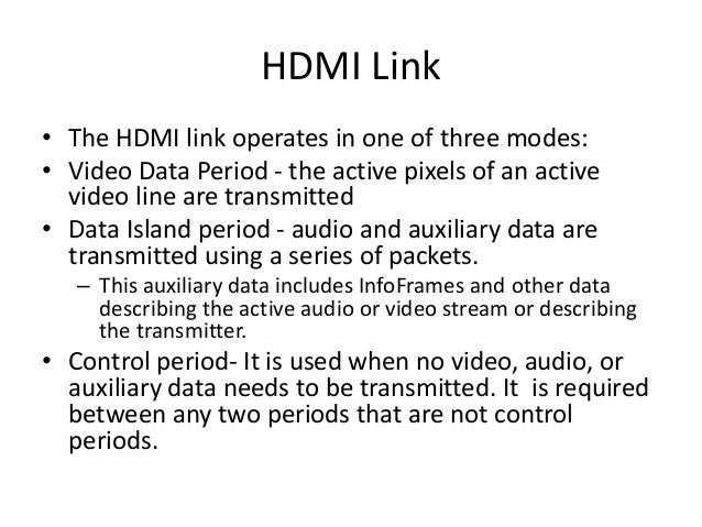 HDMI Link • The HDMI link operates in one of three modes: • Video Data Period - the active pixels of an active video line ...