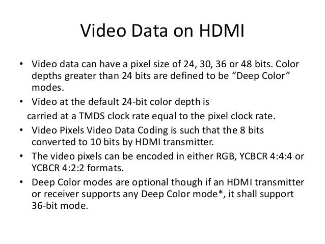 Video Data on HDMI • Video data can have a pixel size of 24, 30, 36 or 48 bits. Color depths greater than 24 bits are defi...