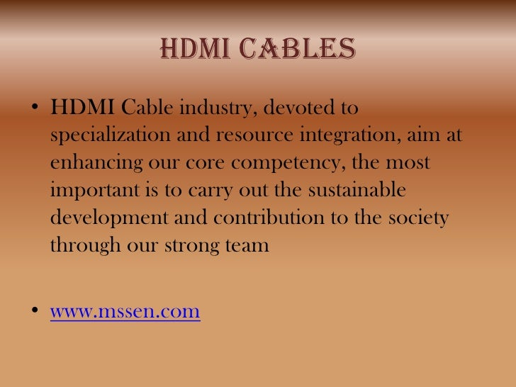HDMI CABLES• HDMI Cable industry, devoted to  specialization and resource integration, aim at  enhancing our core competen...