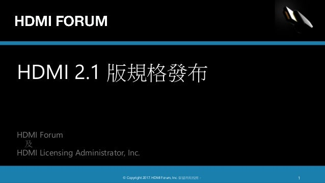 HDMI 2.1 版規格發布 HDMI Forum 及 HDMI Licensing Administrator, Inc. © Copyright 2017. HDMI Forum, Inc. 保留所有权利。 1