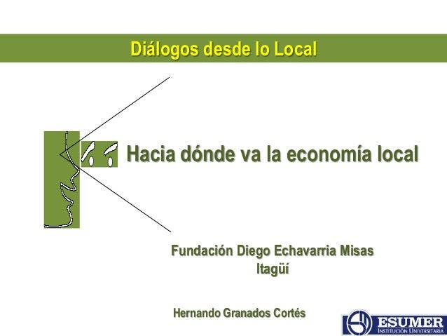 Diálogos desde lo Local  Hacia dónde va la economía local  Fundación Diego Echavarria Misas  Itagüí  Hernando Granados Cor...