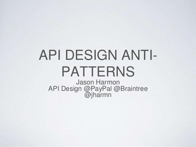 API DESIGN ANTI- PATTERNS Jason Harmon API Design @PayPal @Braintree @jharmn