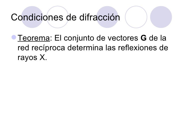 Condiciones de difracción <ul><li>Teorema : El conjunto de vectores  G  de la red recíproca determina las reflexiones de r...