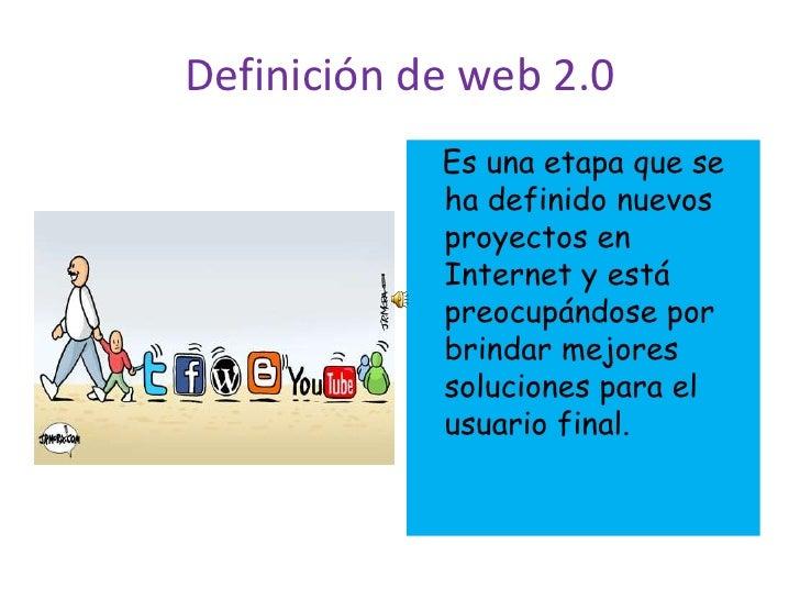 Definición de web 2.0<br />   Es una etapa que se ha definido nuevos proyectos en Internet y está preocupándose por brinda...
