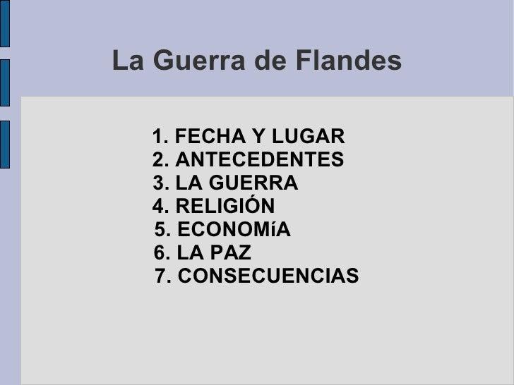 La Guerra de Flandes 1. FECHA Y LUGAR  2. ANTECEDENTES  3.   LOS INTERESES ESPAÑOLES  4. RELIGIÓN  5. ECONOMíA  6. LA GUER...