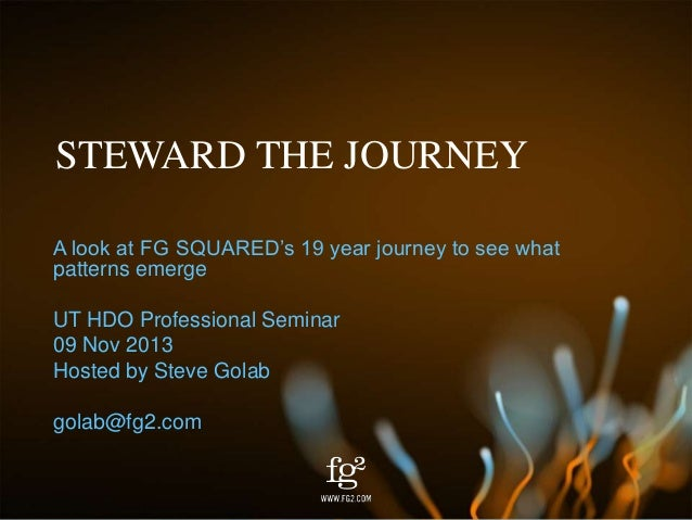 STEWARD THE JOURNEY A look at FG SQUARED's 19 year journey to see what patterns emerge UT HDO Professional Seminar 09 Nov ...