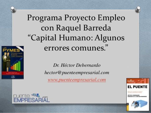 """Programa Proyecto Empleocon Raquel Barreda""""Capital Humano: Algunoserrores comunes.""""Dr. Héctor Debernardohector@puenteempre..."""