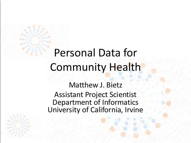 Personal Data for Community Health Matthew J. Bietz Assistant Project Scientist Department of Informatics University of Ca...