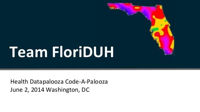 Health Datapalooza Code-A-Palooza June 2, 2014 Washington, DC Team FloriDUH