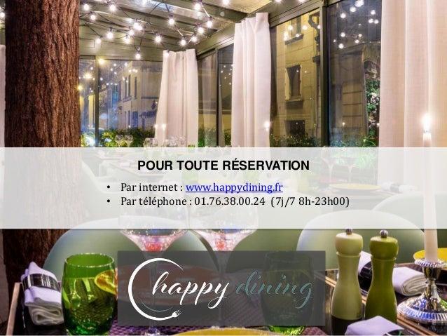 POUR TOUTE RÉSERVATION • Par internet : www.happydining.fr • Par téléphone : 01.76.38.00.24 (7j/7 8h-23h00)