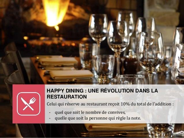 HAPPY DINING : UNE RÉVOLUTION DANS LA RESTAURATION Celui qui réserve au restaurant reçoit 10% du total de l'addition : - q...