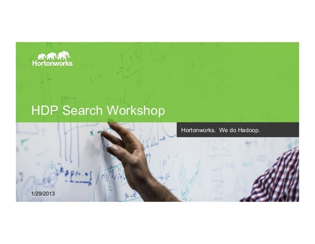 Page 1 © Hortonworks Inc. 2011 – 2015. All Rights Reserved HDP Search Workshop Hortonworks. We do Hadoop. 1/29/2013