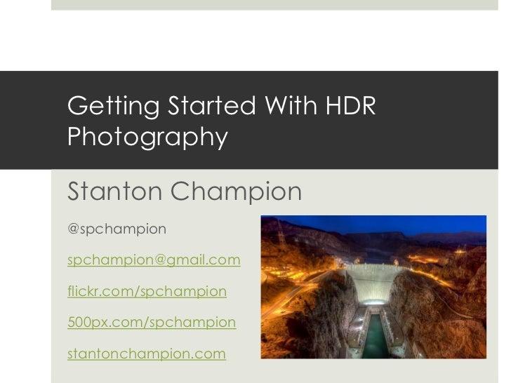Getting Started With HDRPhotographyStanton Champion@spchampionspchampion@gmail.comflickr.com/spchampion500px.com/spchampio...