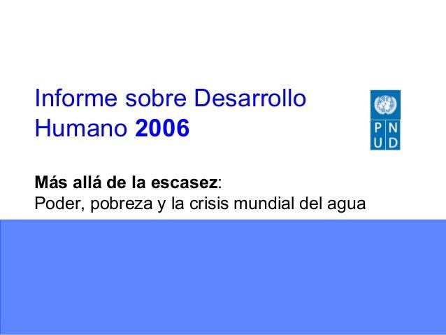 Informe sobre DesarrolloHumano 2006Más allá de la escasez:Poder, pobreza y la crisis mundial del agua