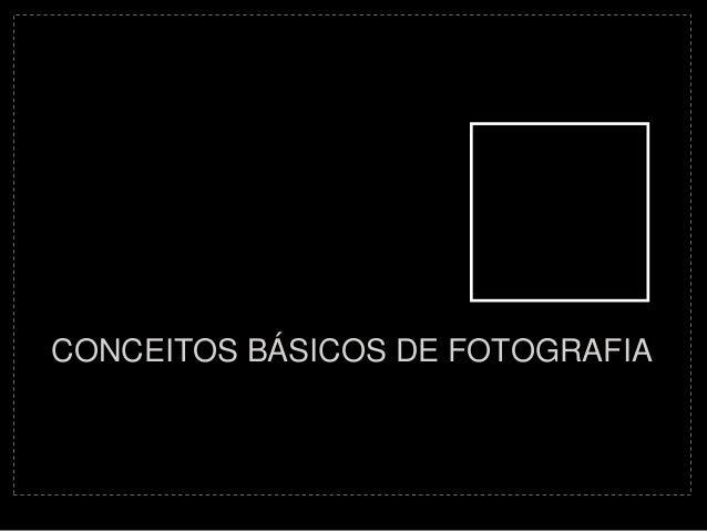 CONCEITOS BÁSICOS DE FOTOGRAFIA
