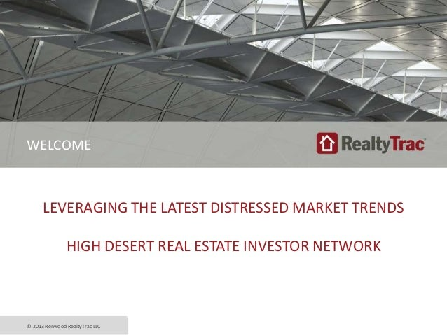 LEVERAGING THE LATEST DISTRESSED MARKET TRENDS HIGH DESERT REAL ESTATE INVESTOR NETWORK © 2013 Renwood RealtyTrac LLC WELC...