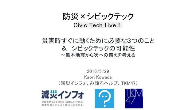 防災×シビックテック Civic Tech Live! 災害時すぐに動くために必要な3つのこと & シビックテックの可能性 〜熊本地震から次への備えを考える 2016/5/29 Kaori Kowada (減災インフォ、み絵るヘルプ、TKM47)