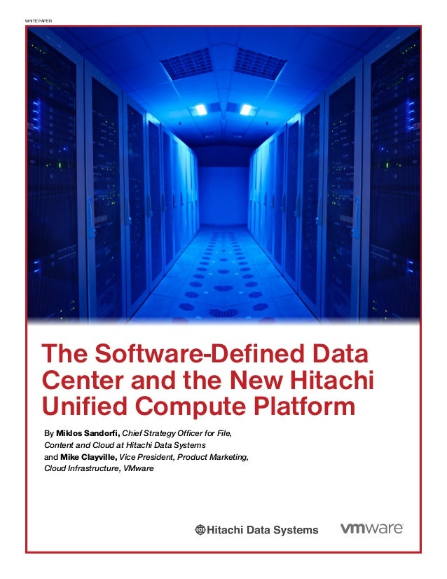 WHITE PAPER The Software-Defined Data Center and the New Hitachi Unified Compute Platform By Miklos Sandorfi, Chief Strate...