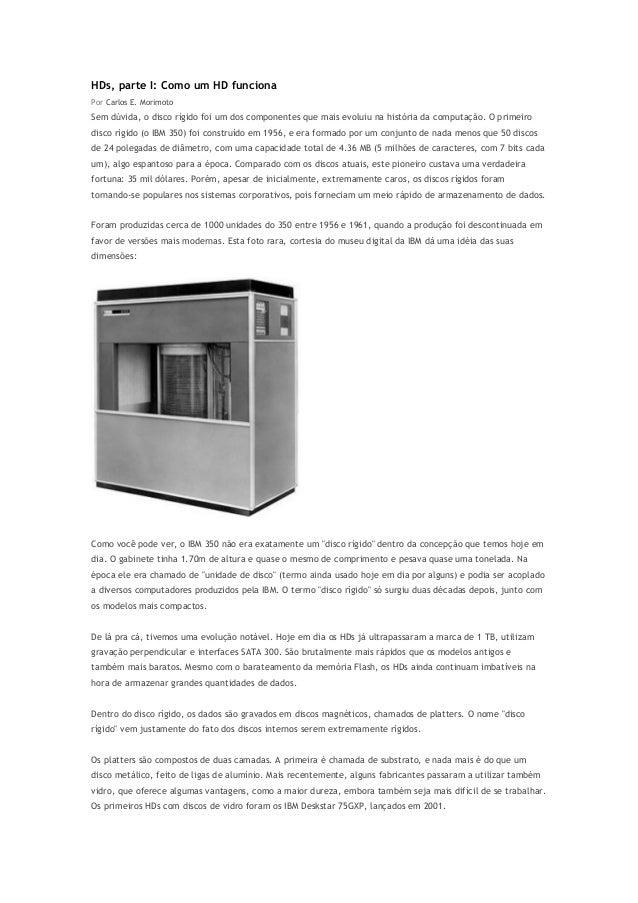 HDs, parte I: Como um HD funciona Por Carlos E. Morimoto  Sem dúvida, o disco rígido foi um dos componentes que mais evolu...