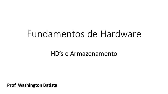 Fundamentos de Hardware HD's e Armazenamento Prof. Washington Batista