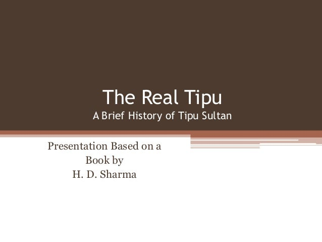 The Real Tipu         A Brief History of Tipu SultanPresentation Based on a        Book by     H. D. Sharma