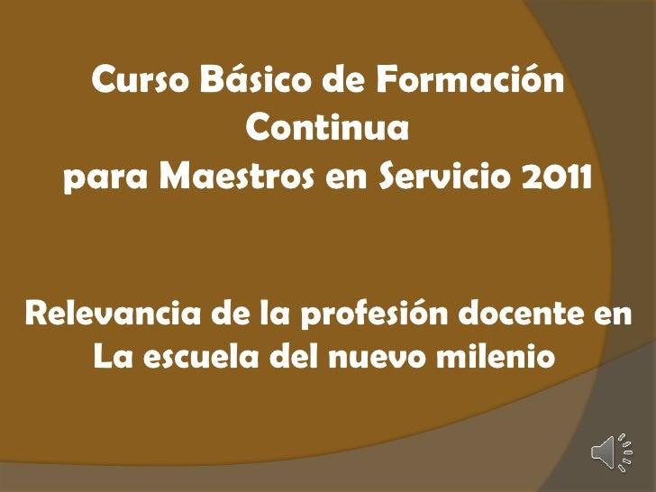 Curso Básico de Formación Continua <br />para Maestros en Servicio 2011<br />Relevancia de la profesión docente en<br />La...