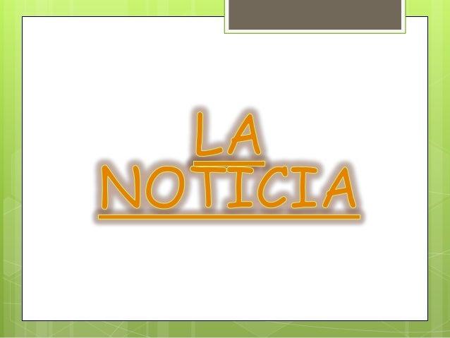 Noticia es el relato de un texto informativo,en el cual se quiere presentar un hechonovedoso o no muy común, o a la relaci...
