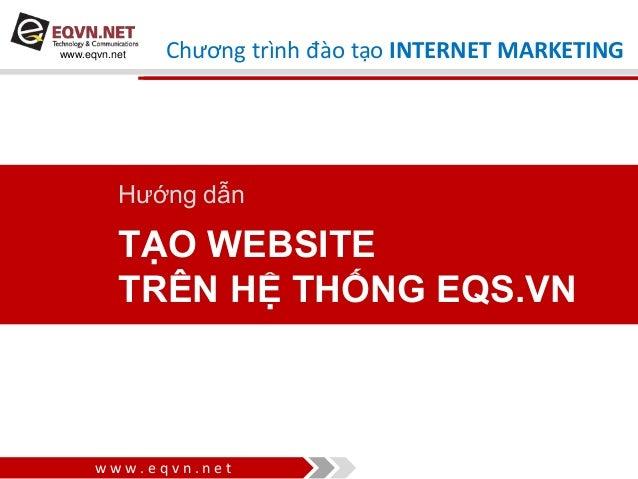 w w w . e q v n . n e t www.eqvn.net TẠO WEBSITE TRÊN HỆ THỐNG EQS.VN Hướng dẫn Chương trình đào tạo INTERNET MARKETING