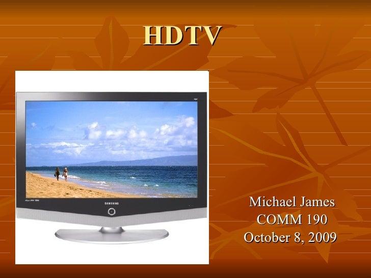 HDTV Michael James COMM 190 October 8, 2009