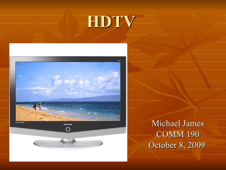 HDTV Michael James COMM 190 October 8, 2009