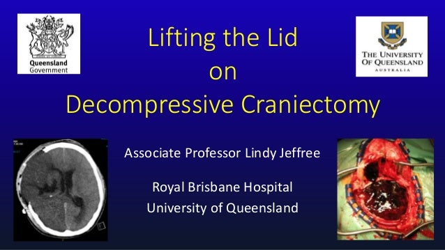 Lifting the Lid on Decompressive Craniectomy Associate Professor Lindy Jeffree Royal Brisbane Hospital University of Queen...