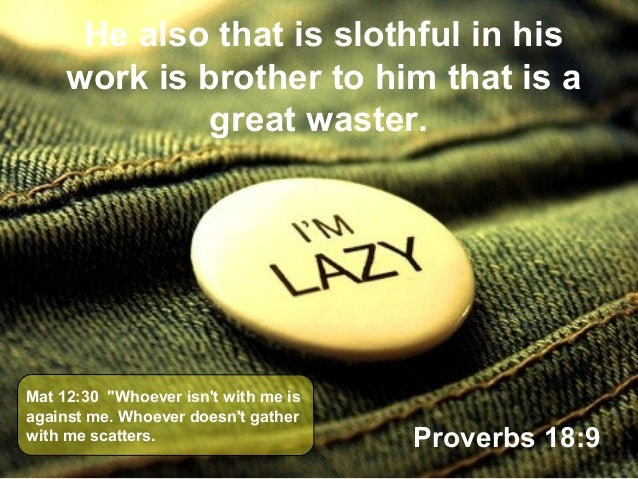 """He also that is slothful in his work is brother to him that is a great waster. Proverbs 18:9 Mat 12:30 """"Whoever isn't with..."""