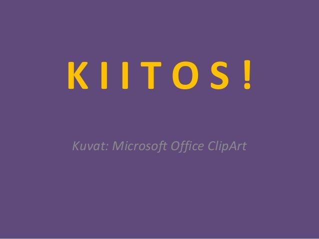 K I I T O S ! Kuvat: Microsoft Office ClipArt