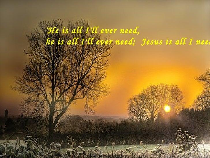 ' He is all I'll ever need,  he is all I'll ever need;  Jesus is all I need….