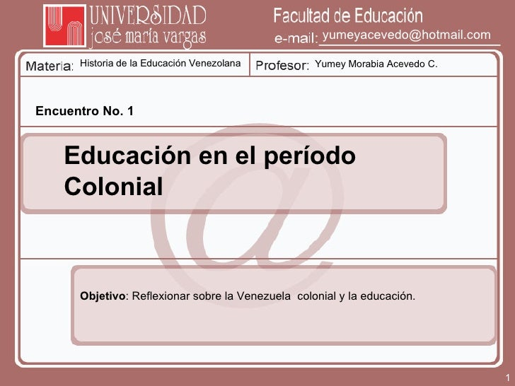 Historia de la Educación Venezolana Yumey Morabia Acevedo C. [email_address] Encuentro No. 1 Educación en el período Colon...