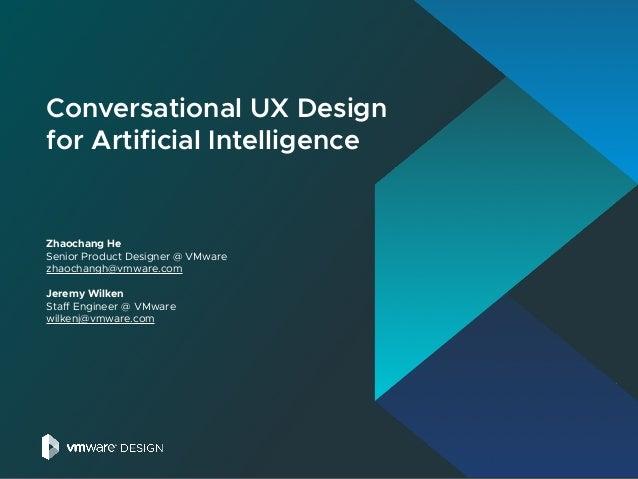 Conversational UX Design for Artificial Intelligence Zhaochang He Senior Product Designer @ VMware zhaochangh@vmware.com J...